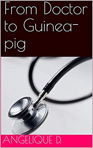 From Doctor to Guinea Pig by Angelique D.