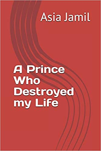 A Prince Who Destroyed My Life by Asia Jamil