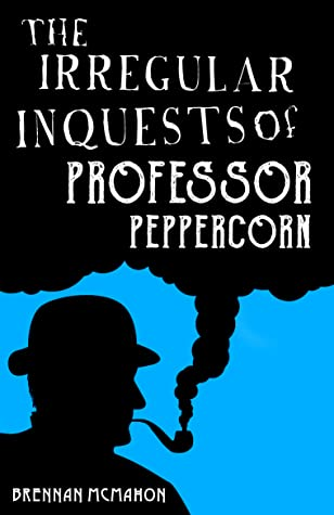 The Irregular Inquests of Professor Peppercorn by Brennan McMahon